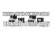 Какую экшн-камеру GoPro выбрать в 2016 году